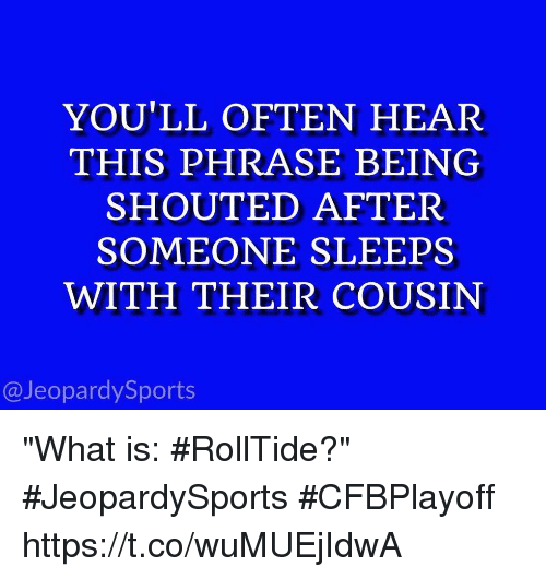 """Sports, What Is, and Cousin: YOU'LL OFTEN HEAR  THIS PHRASE BEING  SHOUTED AFTER  SOMEONE SLEEPS  WITH THEIR COUSIN  @JeopardySports """"What is: #RollTide?"""" #JeopardySports #CFBPlayoff https://t.co/wuMUEjIdwA"""