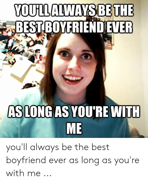 Best Boyfriend Ever Meme: YOULLALWAYS BE THE  BEST BOYFRIEND EVER  AS LONG AS YOU'RE WITH  ME  quickmeme.com you'll always be the best boyfriend ever as long as you're with me ...