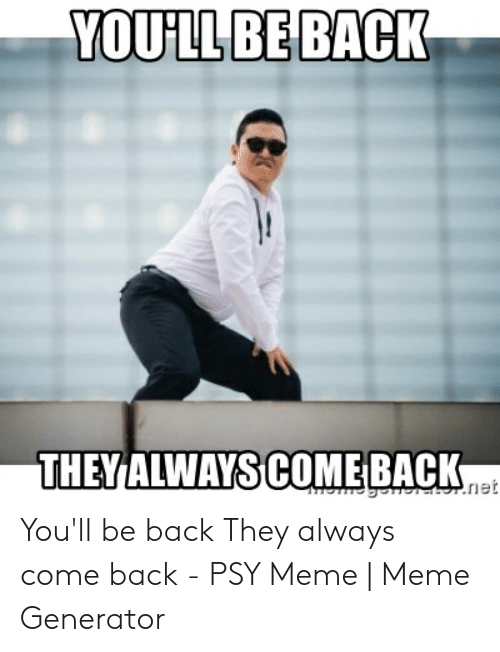 Meme, Back, and Net: YOULLBE BACK  THEY ALWAYS COME BACK  net You'll be back They always come back - PSY Meme | Meme Generator