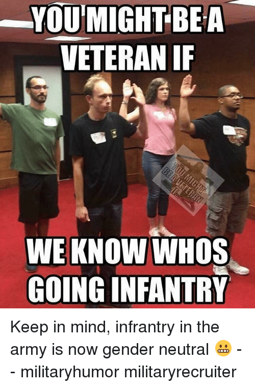 Memes, Army, and Mind: YOUMIGHTBEA  VETERAN I  WE KNOW WHOS  GOING INFANTRY Keep in mind, infrantry in the army is now gender neutral 😬 - - militaryhumor militaryrecruiter