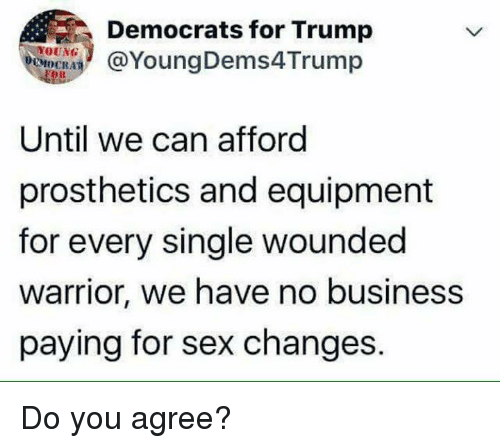 Memes, Sex, and Business: YOUNG  CMOCRA  OR  Democrats for Trump  @YoungDems4Trump  Until we can afford  prosthetics and equipment  for every single wounded  warrior, we have no business  paying for sex changes. Do you agree?