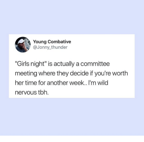 "Girls, Tbh, and Time: Young Combative  @Jonny thunder  ""Girls night"" is actually a committee  meeting where they decide if you're worth  her time for another week.. I'm wild  nervous tbh."