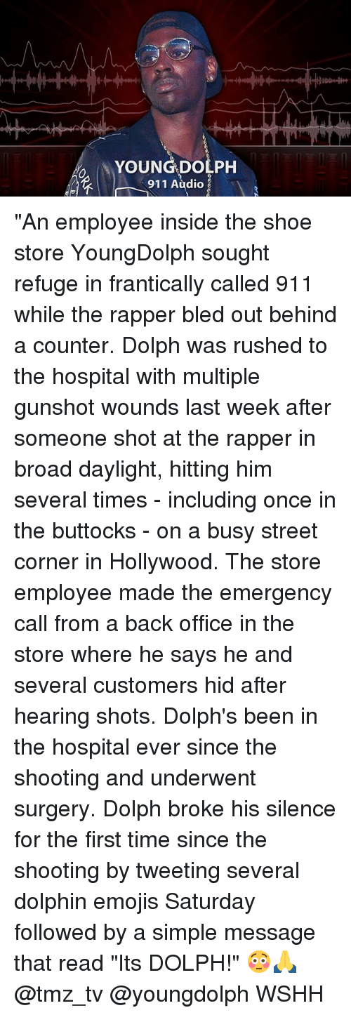 """Memes, Wshh, and Dolphin: YOUNG DOLPH  911 Audio """"An employee inside the shoe store YoungDolph sought refuge in frantically called 911 while the rapper bled out behind a counter. Dolph was rushed to the hospital with multiple gunshot wounds last week after someone shot at the rapper in broad daylight, hitting him several times - including once in the buttocks - on a busy street corner in Hollywood. The store employee made the emergency call from a back office in the store where he says he and several customers hid after hearing shots. Dolph's been in the hospital ever since the shooting and underwent surgery. Dolph broke his silence for the first time since the shooting by tweeting several dolphin emojis Saturday followed by a simple message that read """"Its DOLPH!"""" 😳🙏 @tmz_tv @youngdolph WSHH"""