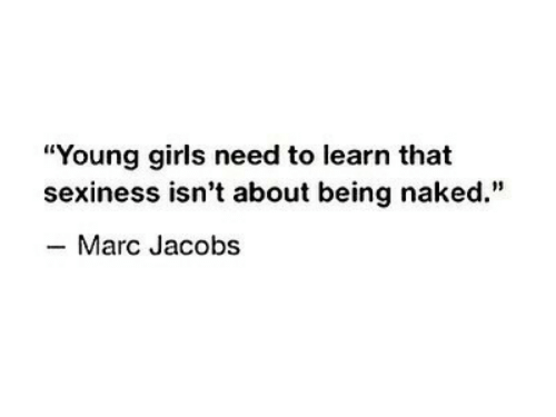"""Girls, Marc Jacobs, and Naked: """"Young girls need to learn that  sexiness isn't about being naked.""""  -Marc Jacobs"""