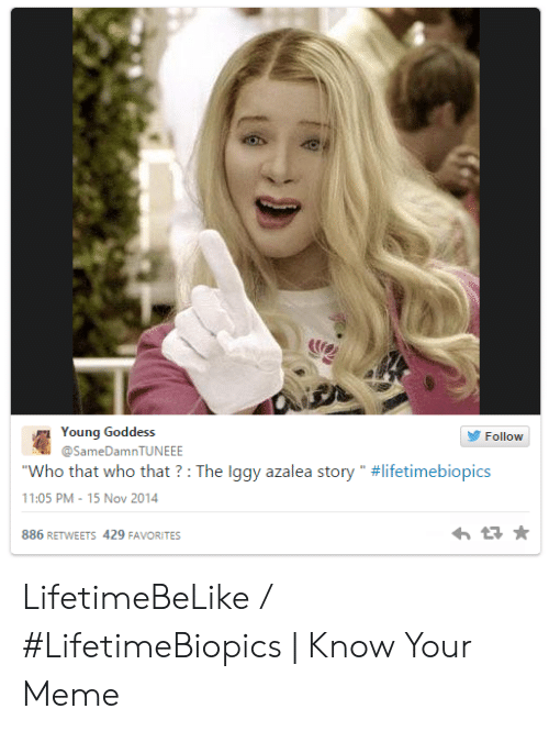 "Iggy Azalea, Meme, and Iggy: Young Goddess  @SameDamnTUNEEE  Follow  ""Who that who that ? : The Iggy azalea story .. #lifetimebiopics  11:05 PM-15 Nov 2014  886 RETWEETS 429 FAVORITES LifetimeBeLike / #LifetimeBiopics 