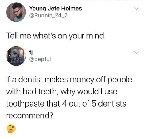 Bad, Memes, and Money: Young Jefe Holmes  @Runnin_24_7  Tell me what's on your mind.  @depful  If a dentist makes money off people  with bad teeth, why would l use  toothpaste that 4 out of 5 dentists  recommend? 🤔