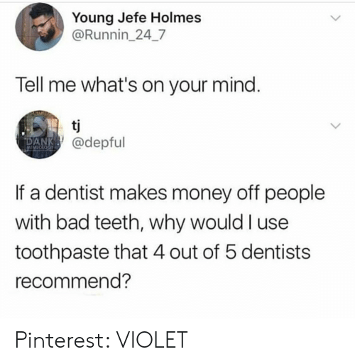 Bad, Dank, and Money: Young Jefe Holmes  @Runnin_24_7  Tell me what's on your mind.  tj  DANK@depful  MEMLOLOCY  If a dentist makes money off people  with bad teeth, why would I use  toothpaste that 4 out of 5 dentists  recommend? Pinterest: VIOLET