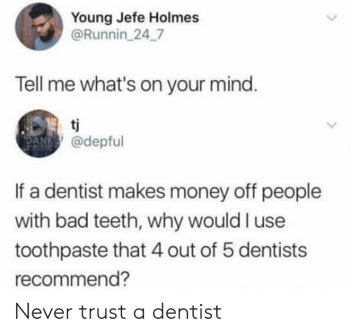 Bad, Money, and Mind: Young Jefe Holmes  @Runnin 247  Tell me what's on your mind  @depful  If a dentist makes money off people  with bad teeth, why would I use  toothpaste that 4 out of 5 dentists  recommend? Never trust a dentist