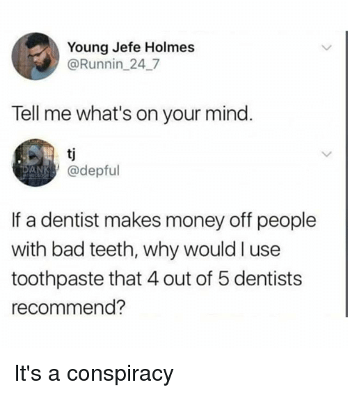 Bad, Memes, and Money: Young Jefe Holmes  @Runnin_247  Tell me what's on your mind.  AN @depful  If a dentist makes money off people  with bad teeth, why would I use  toothpaste that 4 out of 5 dentists  recommend? It's a conspiracy