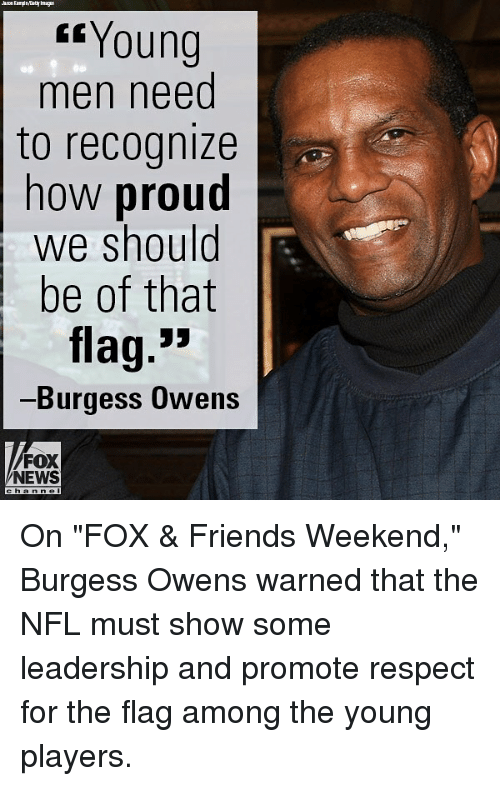 """Friends, Memes, and News: Young  men need  to recognize  now proud  we should  be of that  flag.""""  Burgess OwensS  FOX  NEWS On """"FOX & Friends Weekend,"""" Burgess Owens warned that the NFL must show some leadership and promote respect for the flag among the young players."""