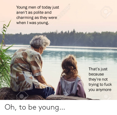 Charming: Young men of today just  aren't as polite and  charming as they were  when I was young.  N23R  That's just  because  they're not  trying to fuck  you anymore  123 RF Oh, to be young…