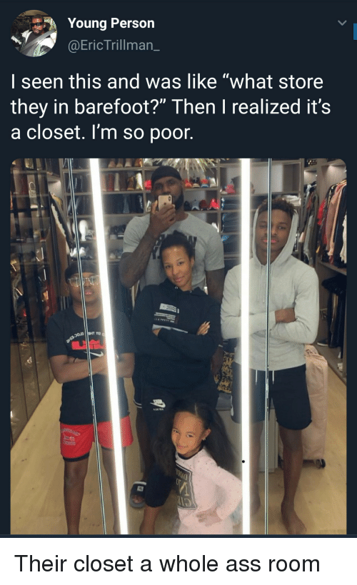 """I Seen: Young Person  @EricTrillman_  I seen this and was like """"what store  they in barefoot?"""" Then I realized it's  a closet. I'm so poor. Their closet a whole ass room"""