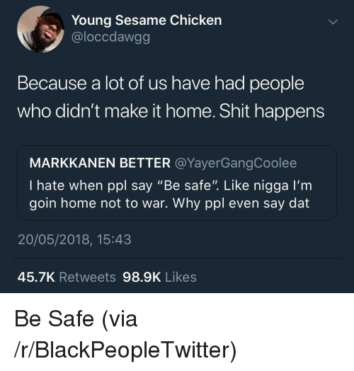 """Blackpeopletwitter, Shit, and Chicken: Young Sesame Chicken  @loccdawgg  Because a lot of us have had people  who didn't make it home. Shit happens  MARKKANEN BETTER @YayerGangCoolee  I hate when ppl say """"Be safe"""". Like nigga I'm  goin home not to war. Why ppl even say dat  20/05/2018, 15:43  45.7K Retweets 98.9K Likes <p>Be Safe (via /r/BlackPeopleTwitter)</p>"""