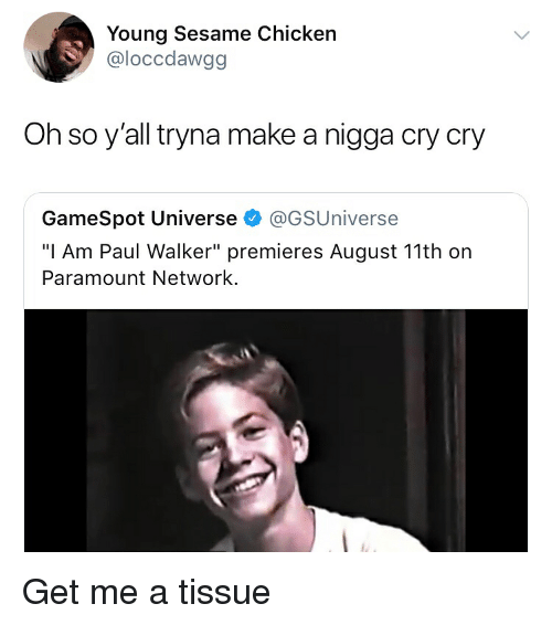 """Memes, Paul Walker, and Chicken: Young Sesame Chicken  @loccdawgg  Oh so y'all tryna make a nigga cry cry  GameSpot Universe @GSUniverse  """"I Am Paul Walker"""" premieres August 11th on  Paramount Network. Get me a tissue"""