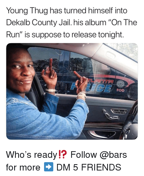 "Friends, Jail, and Memes: Young Thug has turned himself into  Dekalb County Jail. his album ""On The  Run"" is suppose to release tonight  FOD Who's ready⁉️ Follow @bars for more ➡️ DM 5 FRIENDS"