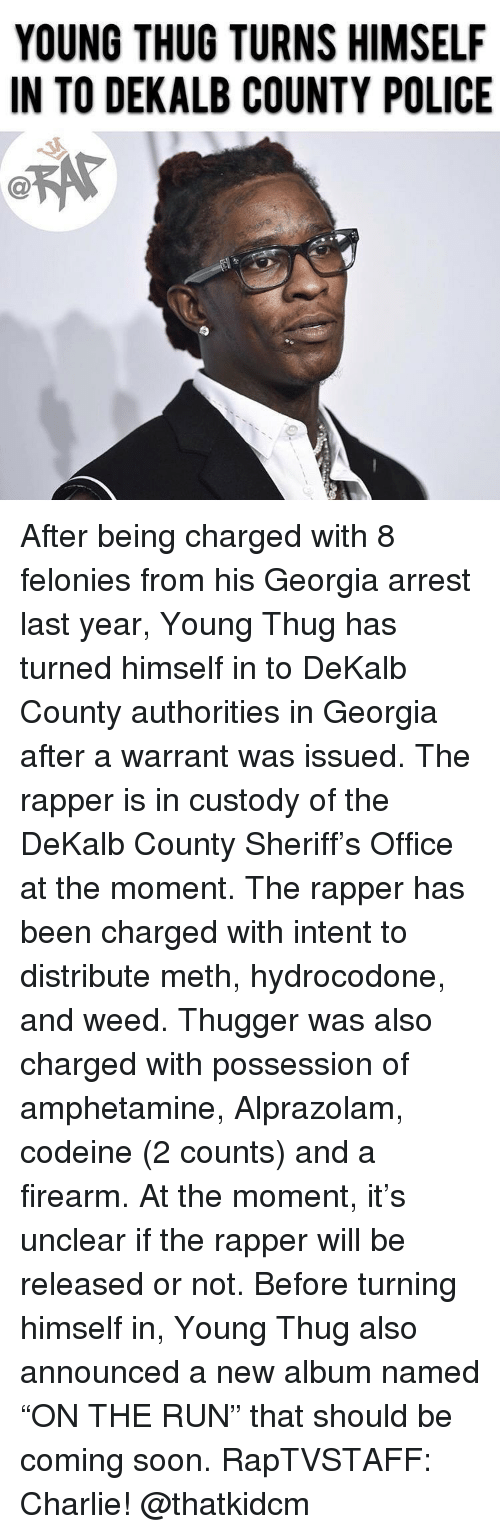 "Charlie, Hydrocodone, and Memes: YOUNG THUG TURNS HIMSELF  IN TO DEKALB COUNTY POLICE  C@ After being charged with 8 felonies from his Georgia arrest last year, Young Thug has turned himself in to DeKalb County authorities in Georgia after a warrant was issued. The rapper is in custody of the DeKalb County Sheriff's Office at the moment. The rapper has been charged with intent to distribute meth, hydrocodone, and weed. Thugger was also charged with possession of amphetamine, Alprazolam, codeine (2 counts) and a firearm. At the moment, it's unclear if the rapper will be released or not. Before turning himself in, Young Thug also announced a new album named ""ON THE RUN"" that should be coming soon. RapTVSTAFF: Charlie! @thatkidcm"