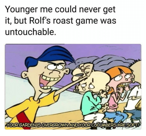 Funny, Roast, and Game: Younger me could never get  it, but Rolf's roast game was  untouchable.  YOURGARDE  ENISOVERGROWN  AND YOUR CUCUMBERS ARESOFT!