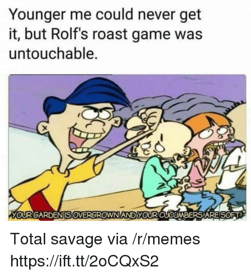 Memes, Roast, and Savage: Younger me could never get  it, but Rolf's roast game was  untouchable.  YOURGARDENSOVERGROWN ANDyOURCUCUMBERS'A RESORT Total savage via /r/memes https://ift.tt/2oCQxS2