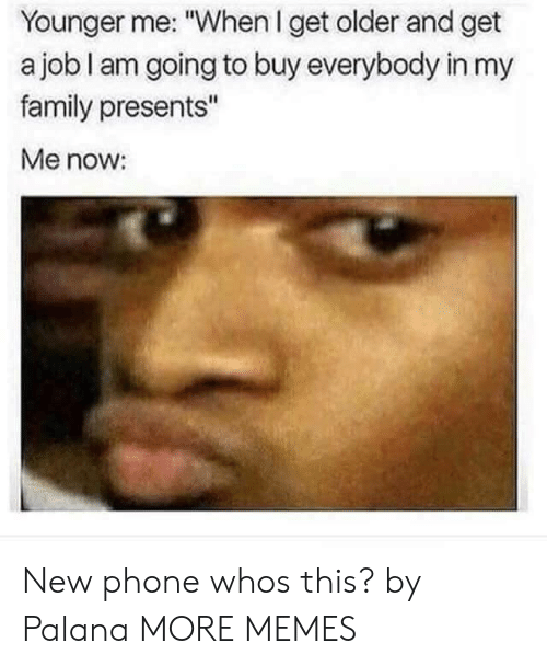 """Dank, Family, and Memes: Younger me: """"When I get older and get  a job I am going to buy everybody in my  family presents""""  Me now: New phone whos this? by Palana MORE MEMES"""