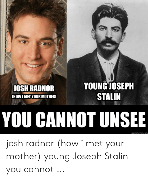 Joseph Stalin Meme: YOUNGJOSEPH  STALIN  OSH RADNOR  [HOWI MET YOUR MOTHER]  YOU CANNOT UNSEE  quickmeme.com josh radnor (how i met your mother) young Joseph Stalin you cannot ...