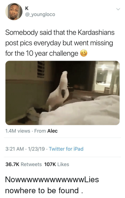 Ipad, Kardashians, and Twitter: @_youngloco  Somebody said that the Kardashians  post pics everyday but went missing  for the 10 year challenge  1.4M views From Alec  3:21 AM.1/23/19 Twitter for iPad  36.7K Retweets 107K Likes NowwwwwwwwwwwwLies nowhere to be found .