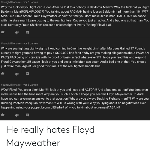 """Ass, Bad, and Bitch: YoungMillionaire  vor 8 Jahren  Why the fuck did you fight Zab Judah After he lost to a nobody in Baldomir Man??? Why the fuck did you fight  Baldomir Man(ROFLMFA00)??? You talking about PACMAN having losses Baldomir had more than 10! WTF  Man?Like I said before Fraud Gayweather Jr half the time you dont make sense man. HAHAHA!!! Go dance  with the stars man! Leave boxing to the real fighters. Cause you just an actor. And a bad one at that man! You  suck Kentucky Fraud Chicken! You are a chicken fighter Pretty """"Boring"""" Floyd. LOL  vor 8 Jahren  YoungMillionaire  are you fighting Lightweights ? And coming in Over the weight Limit after Marquez Gained 17 Pounds  Why  already  to fight you(and having to pay a $600.000 fine for it? Why  are you making allegations about PACMAN  proof or basis in fact whatsoever??? i hope you read this and respond  Fraud Gayweather JR! cause i look at you and see a little bitch ass actor! And a bad one at that! You should  PACQUIAO being on steroids with no  just retire man! Again! For good this time. Let the real fighters handleThis  YoungMillionaire vor 8 Jahren  WOW Floyd: You are a bitch Man!!! I look at you and I see and ACTOR!!! And a bad one at that! You dont even  make sense half the time man! Why are you such a bitch!!! I hope you see this Floyd Mayweather Jr! And I  me an answer to that question! Why are you always Ducking Fighters man??? Why are you  hope you can give  Ducking PacMan Pacquiao Now man??? WTF is wrong with you? Why you lying about no  happening using your puppet Leonard Ellerbe? Why you talkin about retirement?AGAIN?  negotiations ever He really hates Floyd Mayweather"""