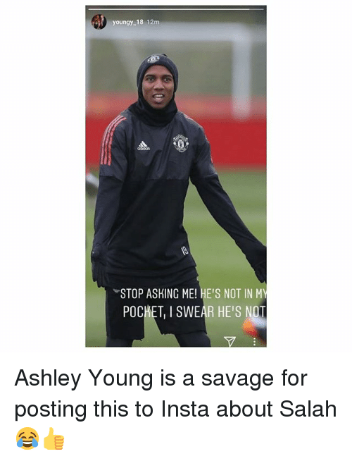 Memes, Savage, and Asking: youngy-18 12m  STOP ASKING ME! HE'S NOT IN MY  POCKET, I SWEAR HE'S NOT Ashley Young is a savage for posting this to Insta about Salah 😂👍