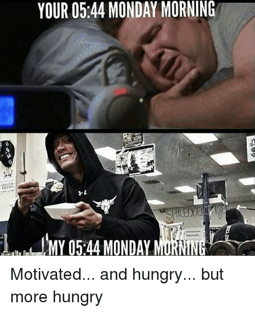 Hungryness: YOUR 0544 MONDAY MORNING  MY 05.44 MONDAY Motivated... and hungry... but more hungry