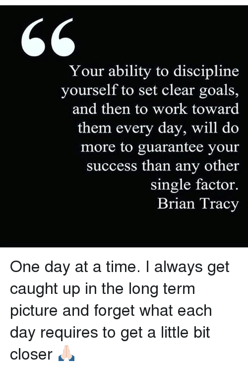 Goals, Memes, and Work: Your ability to discipline  yourself to set clear goals,  and then to work toward  them every day, will do  more to guarantee your  success than any other  single factor.  Brian Tracy One day at a time. I always get caught up in the long term picture and forget what each day requires to get a little bit closer 🙏🏻