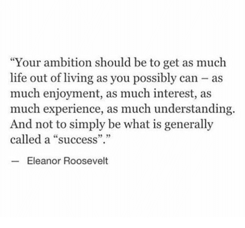 "Life, What Is, and Eleanor Roosevelt: ""Your ambition should be to get as much  life out of living as you possibly can as  much enjoyment, as much interest, as  much experience, as much understanding.  And not to simply be what is generally  called a ""success""  5 35  Eleanor Roosevelt"