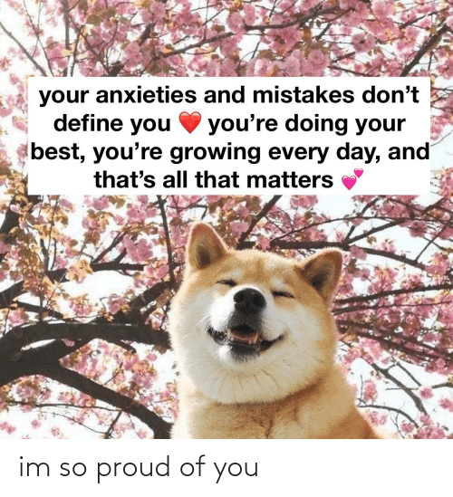 So Proud Of You: your anxieties and mistakes don't  define you  you're doing your  best, you're growing every day, and  that's all that matters im so proud of you