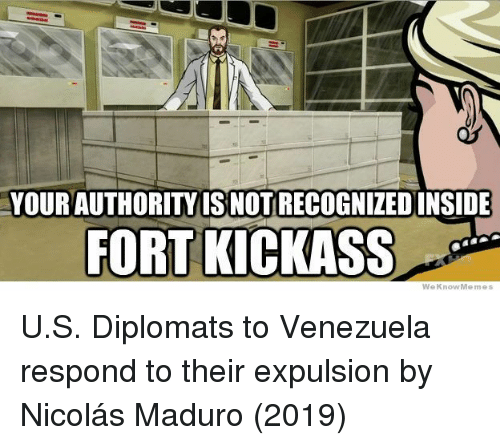 Venezuela, Kickass, and Nicolas: YOUR AUTHORITYIS NOT RECOGNIZEDINSIDE  FORT KICKASS  WeKnowMemes U.S. Diplomats to Venezuela respond to their expulsion by Nicolás Maduro (2019)