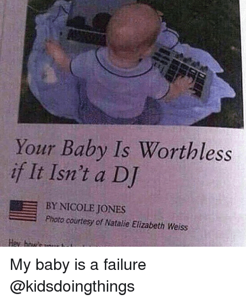 courtesy: Your Baby Is Worthless  if It Isn't a DJ  BY NICOLE JONES  Photo courtesy of Natalie Elizabeth Weiss My baby is a failure @kidsdoingthings