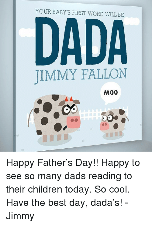 Babys First: YOUR BABY'S FIRST WORD WILL BE  DADA  JIMMY FALLON  M00  110 <p>Happy Father&rsquo;s Day!! Happy to see so many dads reading to their children today. So cool. Have the best day, dada&rsquo;s! - Jimmy</p>