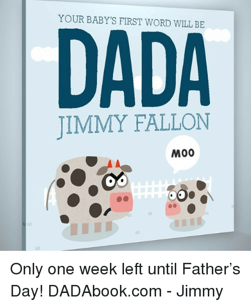 Babys First: YOUR BABY'S FIRST WORD WILL BE  DADA  JIMMY FALLON  M00 <p>Only one week left until Father&rsquo;s Day! DADAbook.com - Jimmy</p>