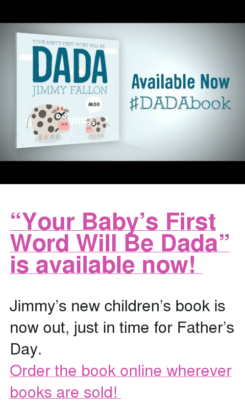 "Babys First: YOUR BABY'S FIRST WORD WILL BE  IMIFALO Available Now  MOO #DADAbook  JIMMY FALLON  M00 <h2><b><a href=""http://www.nbc.com/the-tonight-show/blogs/131531"" target=""_blank"">""Your Baby's First Word Will Be Dada"" is available now! </a></b></h2><p>Jimmy's new children's book is now out, just in time for Father's Day. </p><p><a href=""http://mackidsbooks.com/dadabook/"" target=""_blank"">Order the book online wherever books are sold! </a></p>"