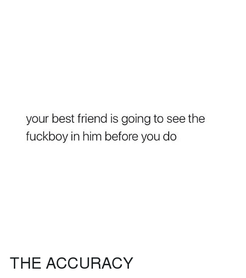 Best Friend, Fuckboy, and Best: your best friend is going to see the  fuckboy in him before you do THE ACCURACY