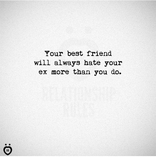 Best Friend, Best, and Friend: Your best friend  will always hate your  ex more than you do.