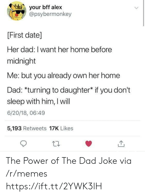 Dad, Memes, and Date: your bff alex  @psybermonkey  [First date]  Her dad: I want her home before  midnight  Me: but you already own her home  Dad: *turning to daughter* if you don't  sleep with him, I will  6/20/18, 06:49  5,193 Retweets 17K Likes The Power of The Dad Joke via /r/memes https://ift.tt/2YWK3lH
