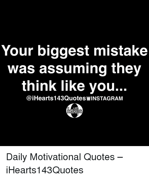 Instagram, Quotes, and Think: Your biggest mistake  was assuming they  think like you..  @iHearts143Quotes INSTAGRAM Daily Motivational Quotes – iHearts143Quotes