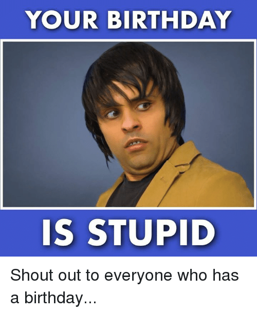 Birthday, Memes, and 🤖: YOUR BIRTHDAY  IS STUPID Shout out to everyone who has a birthday...