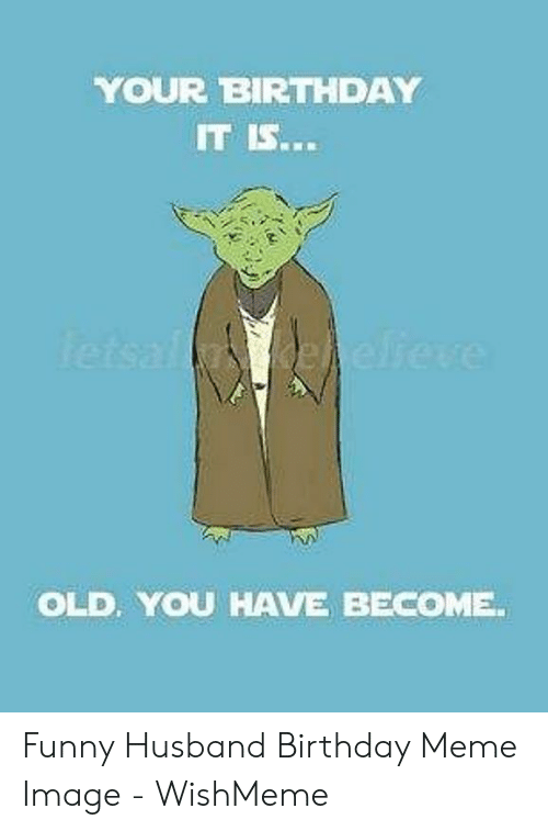Wishmeme: YOUR BIRTHDAY  IT IS...  OLD, YOU HAVE BECOME Funny Husband Birthday Meme Image - WishMeme