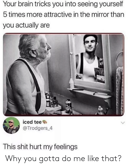 Why You Gotta: Your brain tricks you into seeing yourself  5 times more attractive in the mirror than  you actually are  iced tee  @Trodgers_4  This shit hurt my feelings Why you gotta do me like that?