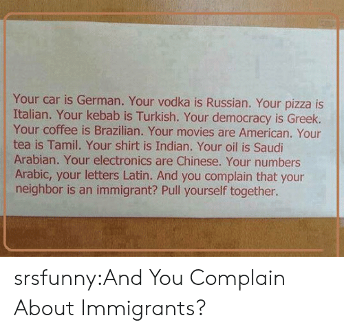 tamil: Your car is German. Your vodka is Russian. Your pizza is  Italian. Your kebab is Turkish. Your democracy is Greek.  Your coffee is Brazilian. Your movies are American. Your  tea is Tamil. Your shirt is Indian. Your oil is Saudi  Arabian. Your electronics are Chinese. Your numbers  Arabic, your letters Latin. And you complain that your  neighbor is an immigrant? Pull yourself together. srsfunny:And You Complain About Immigrants?