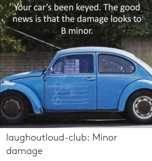 Cars, Club, and News: Your car's been keyed. The good  news is that the damage looks to  B minor. laughoutloud-club:  Minor damage