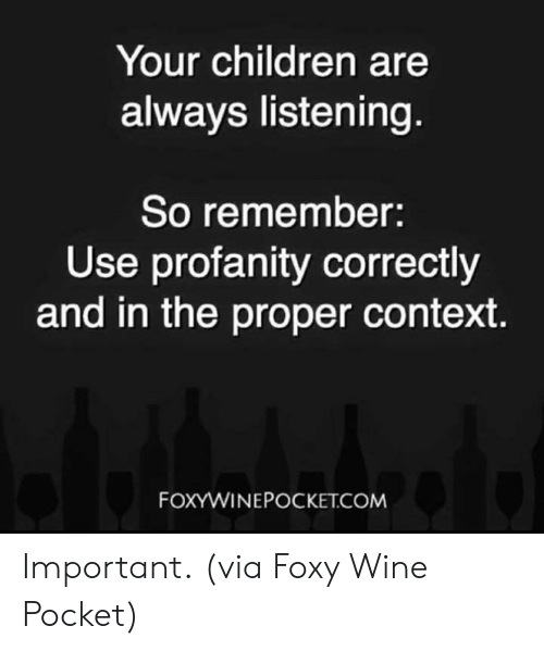 Children, Dank, and Wine: Your children are  always listening  So remember:  Use profanity correctly  and in the proper context  FOXYWINEPOCKET.COM Important.  (via Foxy Wine Pocket)