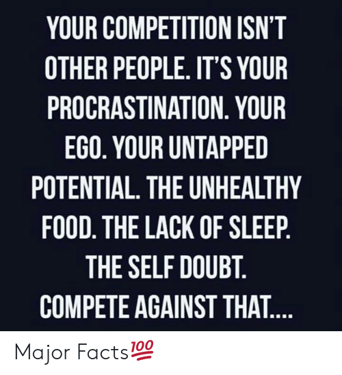 Facts, Food, and Doubt: YOUR COMPETITION ISN'T  OTHER PEOPLE. IT'S YOUR  PROCRASTINATION. YOUR  EGO. YOUR UNTAPPED  POTENTIAL. THE UNHEALTHY  FOOD. THE LACK OF SLEEP.  THE SELF DOUBT.  COMPETE AGAINST THAT.... Major Facts💯