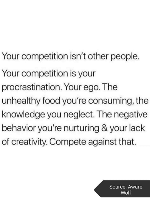 Food, Wolf, and Knowledge: Your competition isn't other people.  Your competition is your  procrastination. Your ego. The  unhealthy food you're consuming, the  knowledge you neglect. The negative  behavior you're nurturing & your lack  of creativity. Compete against that.  Source: Aware  Wolf
