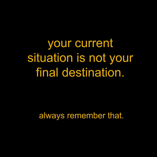 Final Destination, Remember, and Final: your current  situation is not your  final destination  always remember that.