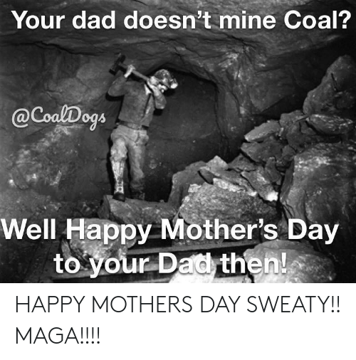 Dad, Mother's Day, and Happy: Your dad doesn't mine Coal?  @CoalDogs  Well Happy Mother's Day  to your Dad then! HAPPY MOTHERS DAY SWEATY!! MAGA!!!!
